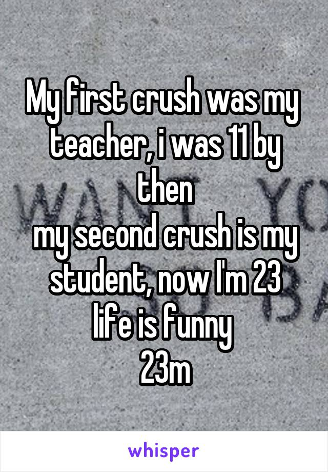 My first crush was my  teacher, i was 11 by then my second crush is my student, now I'm 23 life is funny  23m