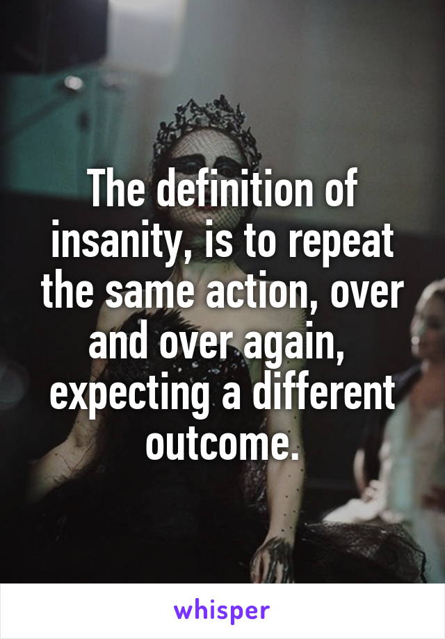 The definition of insanity, is to repeat the same action, over and over again,  expecting a different outcome.
