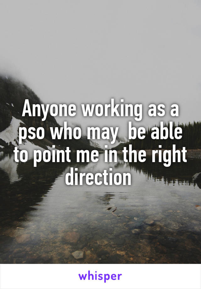 Anyone working as a pso who may  be able to point me in the right direction