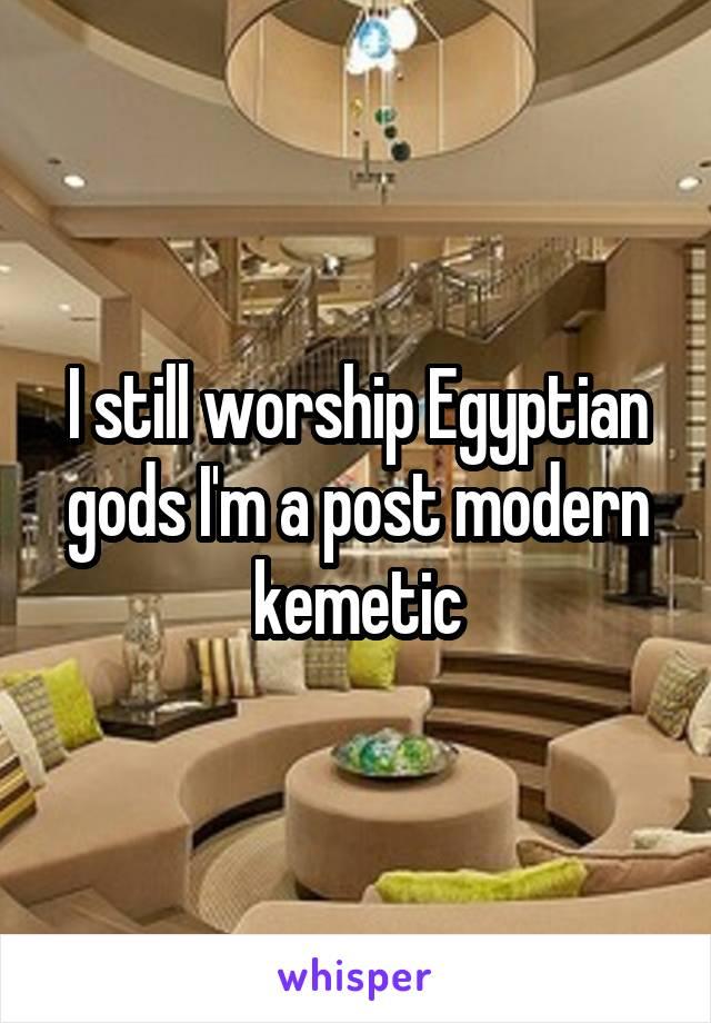 I still worship Egyptian gods I'm a post modern kemetic