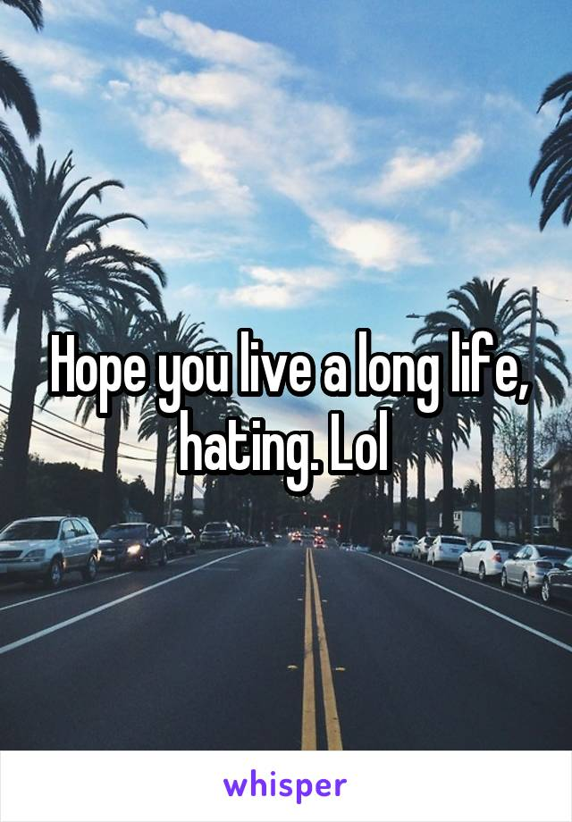 Hope you live a long life, hating. Lol