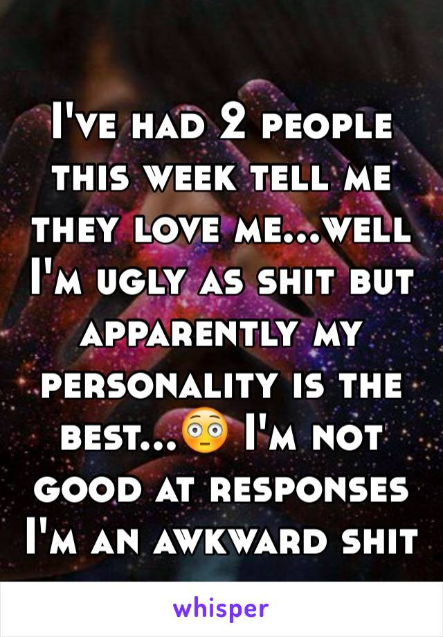 I've had 2 people this week tell me they love me...well I'm ugly as shit but apparently my personality is the best...😳 I'm not good at responses I'm an awkward shit