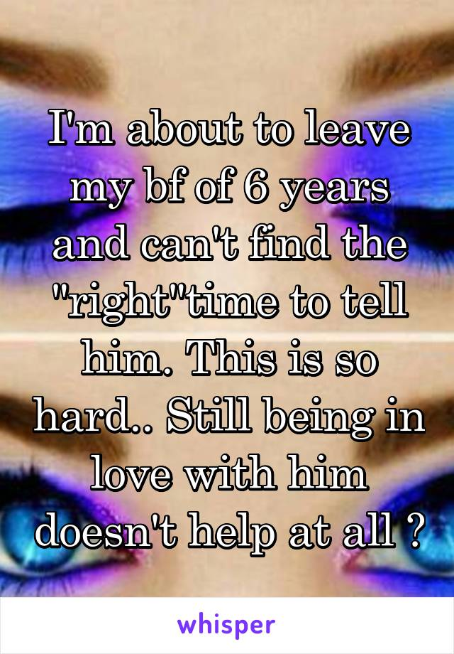 """I'm about to leave my bf of 6 years and can't find the """"right""""time to tell him. This is so hard.. Still being in love with him doesn't help at all 😧"""