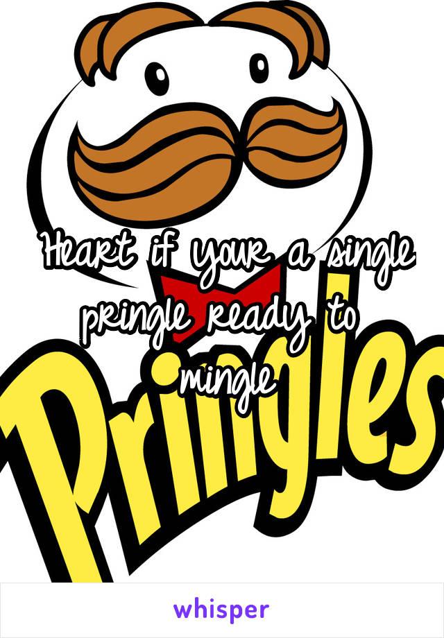 Heart if your a single pringle ready to  mingle