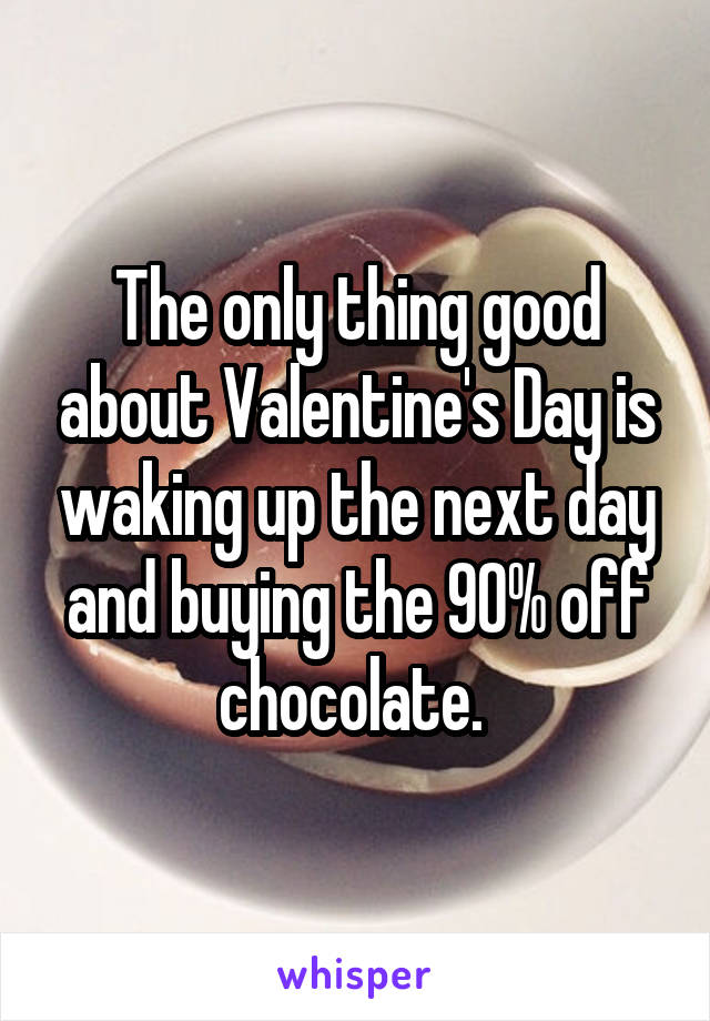 The only thing good about Valentine's Day is waking up the next day and buying the 90% off chocolate.