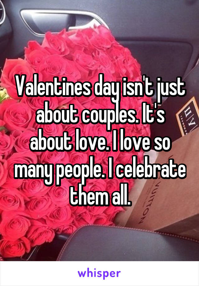 Valentines day isn't just about couples. It's about love. I love so many people. I celebrate them all.