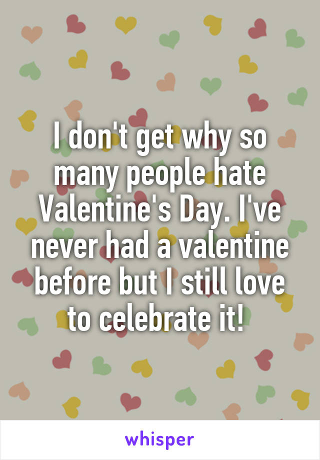 I don't get why so many people hate Valentine's Day. I've never had a valentine before but I still love to celebrate it!