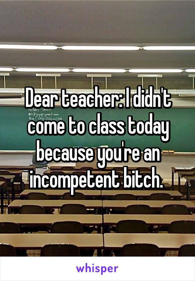Dear teacher: I didn't come to class today because you're an incompetent bitch.