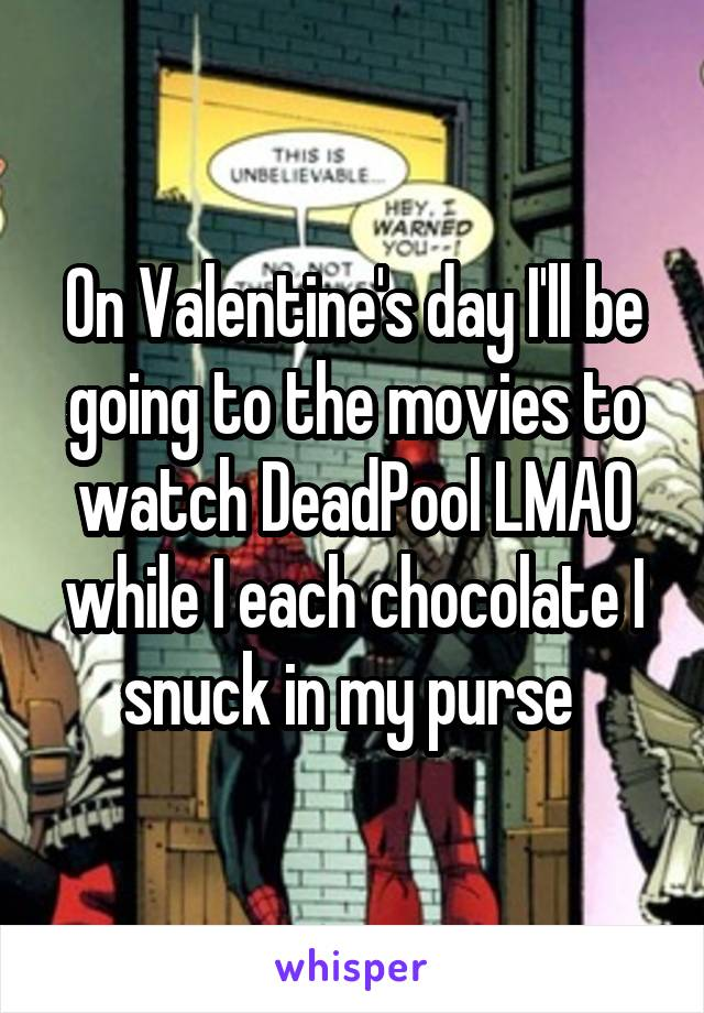 On Valentine's day I'll be going to the movies to watch DeadPool LMAO while I each chocolate I snuck in my purse