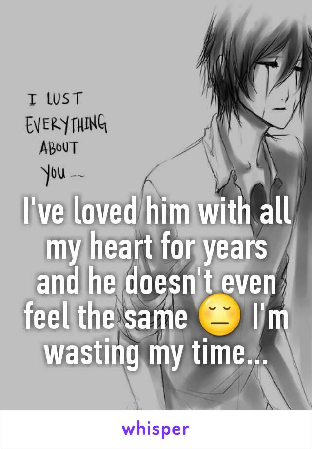 I've loved him with all my heart for years and he doesn't even feel the same 😔 I'm wasting my time...