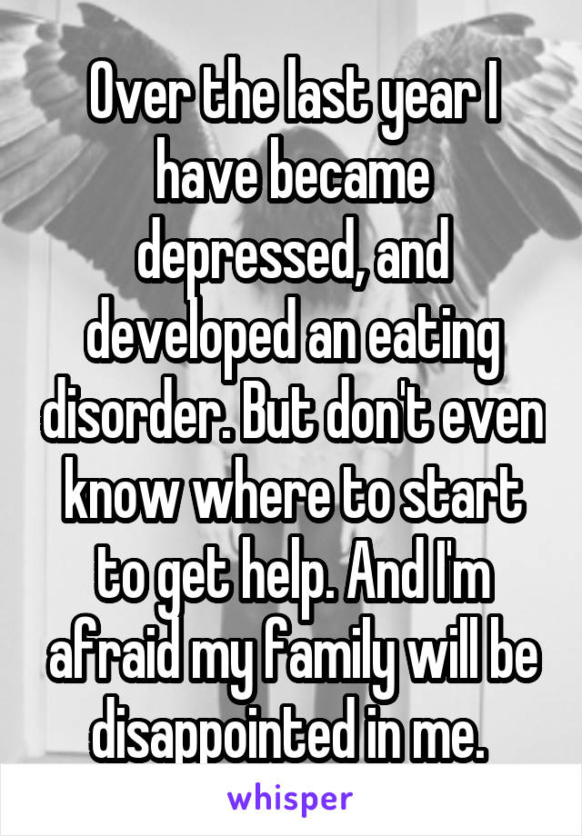 Over the last year I have became depressed, and developed an eating disorder. But don't even know where to start to get help. And I'm afraid my family will be disappointed in me.
