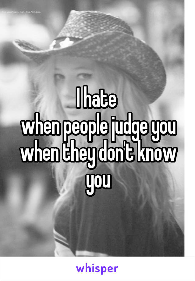 I hate  when people judge you when they don't know you