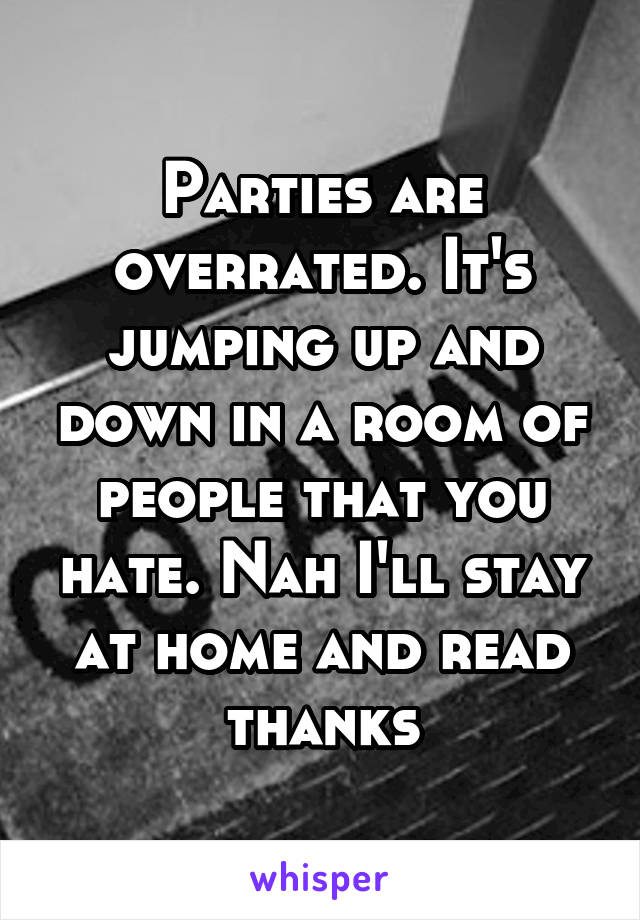 Parties are overrated. It's jumping up and down in a room of people that you hate. Nah I'll stay at home and read thanks
