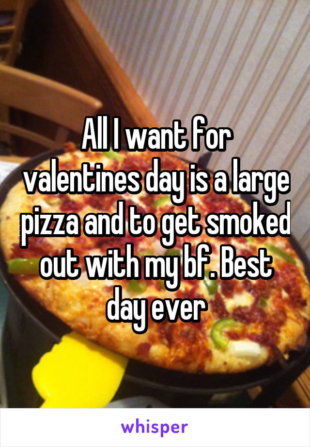All I want for valentines day is a large pizza and to get smoked out with my bf. Best day ever