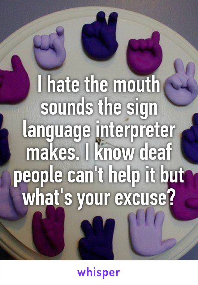 I hate the mouth sounds the sign language interpreter makes. I know deaf people can't help it but what's your excuse?
