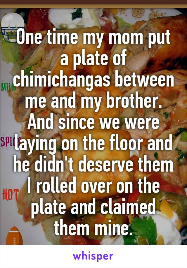 One time my mom put a plate of chimichangas between me and my brother. And since we were laying on the floor and he didn't deserve them I rolled over on the plate and claimed them mine.