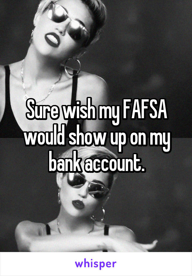 Sure wish my FAFSA would show up on my bank account.