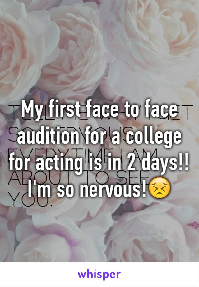 My first face to face audition for a college for acting is in 2 days!! I'm so nervous!😣