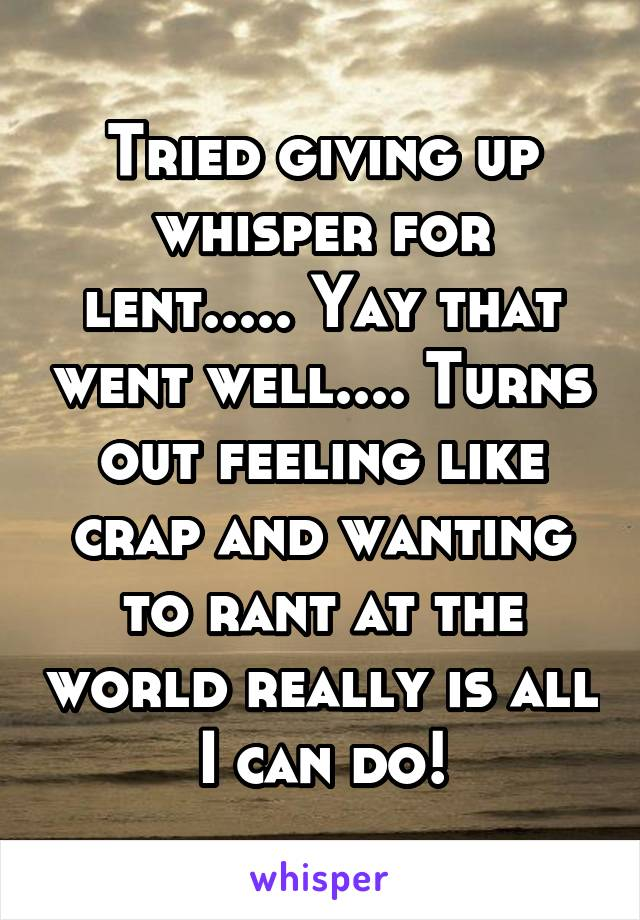 Tried giving up whisper for lent..... Yay that went well.... Turns out feeling like crap and wanting to rant at the world really is all I can do!