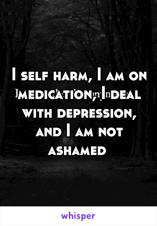 I self harm, I am on medication, I deal with depression, and I am not ashamed
