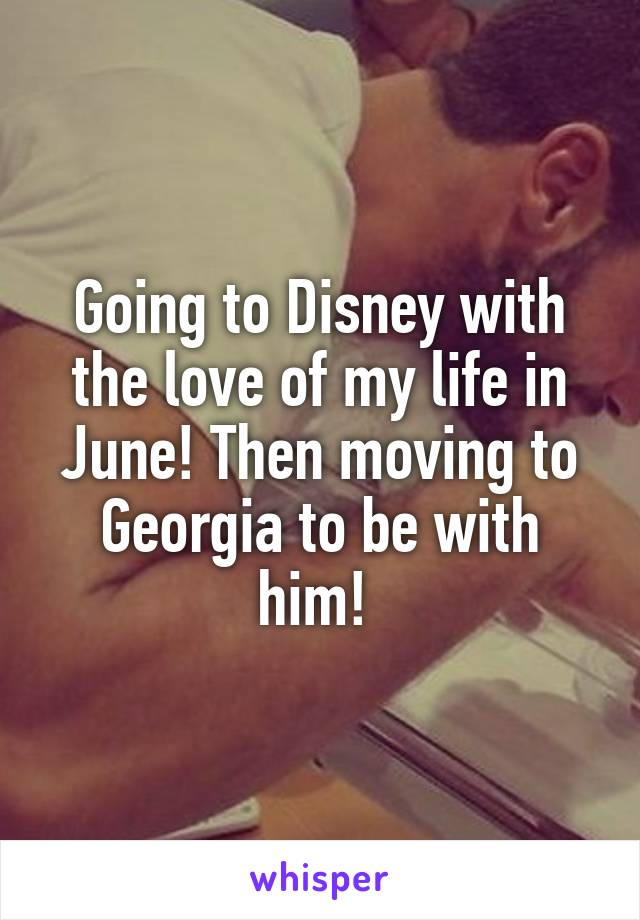 Going to Disney with the love of my life in June! Then moving to Georgia to be with him!
