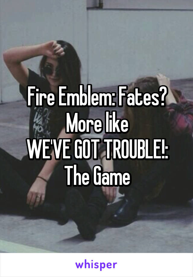 Fire Emblem: Fates? More like WE'VE GOT TROUBLE!: The Game
