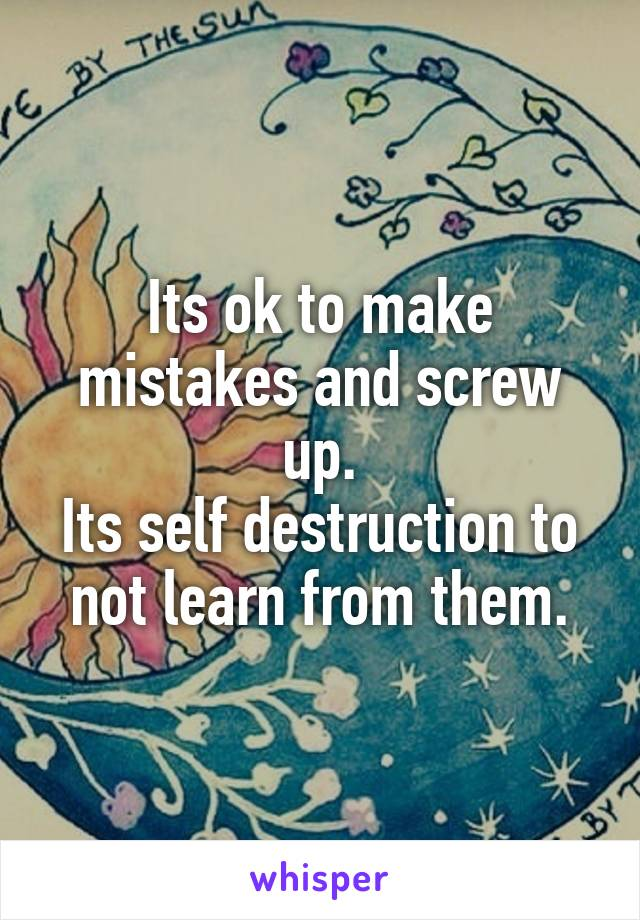 Its ok to make mistakes and screw up. Its self destruction to not learn from them.