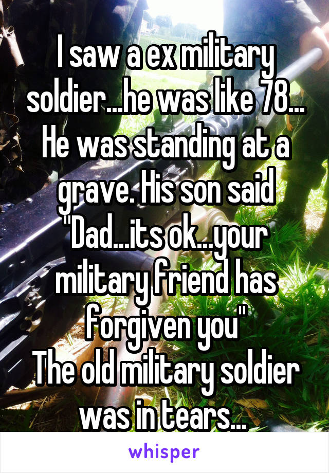 """I saw a ex military soldier...he was like 78... He was standing at a grave. His son said """"Dad...its ok...your military friend has forgiven you"""" The old military soldier was in tears..."""