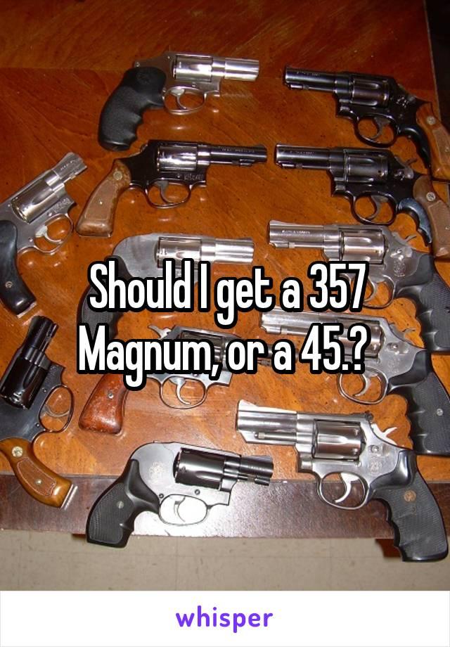 Should I get a 357 Magnum, or a 45.?