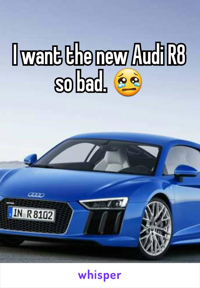 I want the new Audi R8 so bad. 😢
