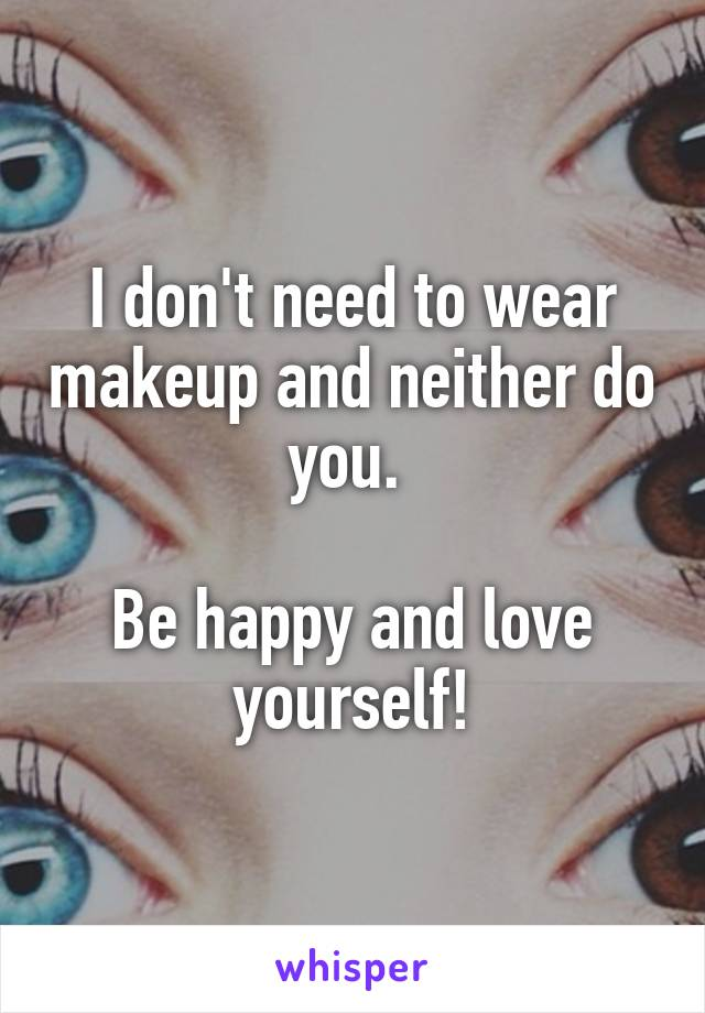 I don't need to wear makeup and neither do you.   Be happy and love yourself!