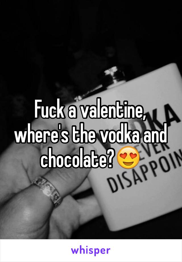 Fuck a valentine, where's the vodka and chocolate?😍