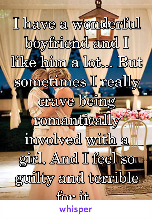 I have a wonderful boyfriend and I like him a lot... But sometimes I really crave being romantically involved with a girl. And I feel so guilty and terrible for it.