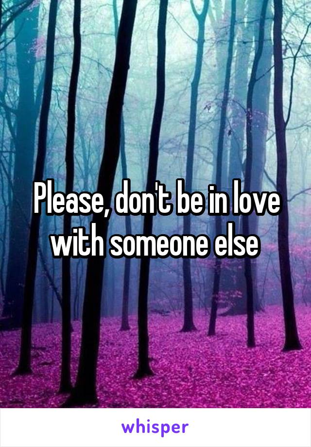 Please, don't be in love with someone else