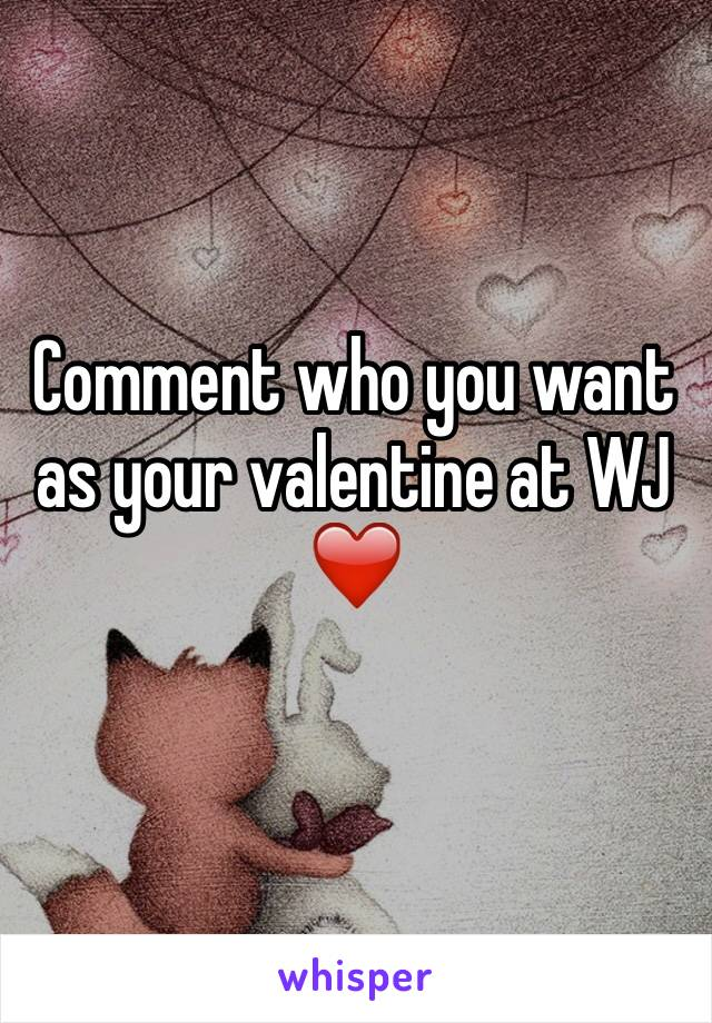 Comment who you want as your valentine at WJ ❤️