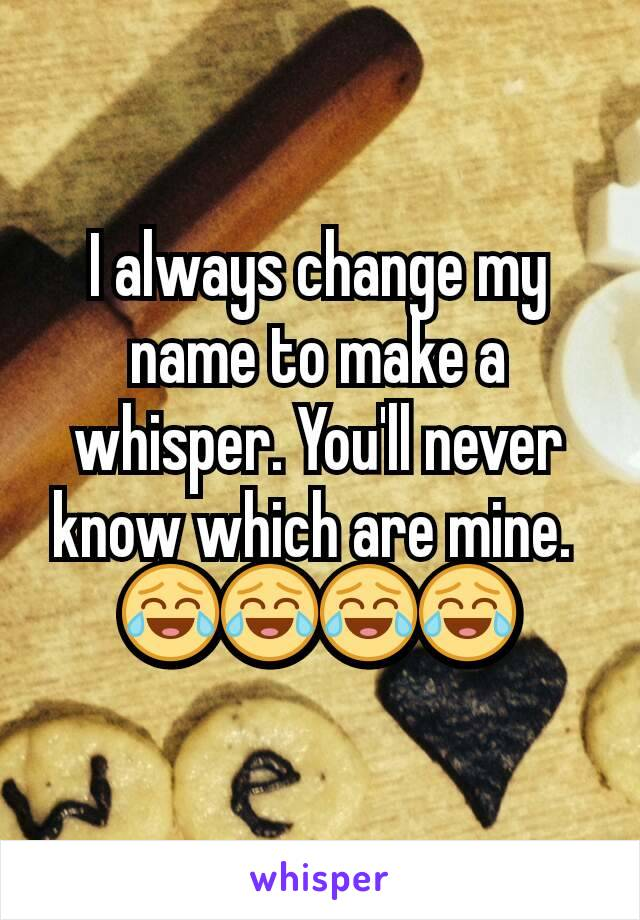 I always change my name to make a whisper. You'll never know which are mine.  😂😂😂😂