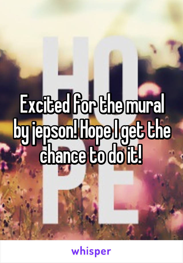 Excited for the mural by jepson! Hope I get the chance to do it!