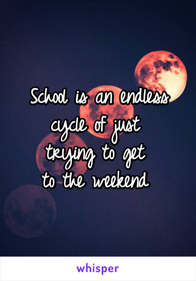 School is an endless cycle of just  trying to get  to the weekend