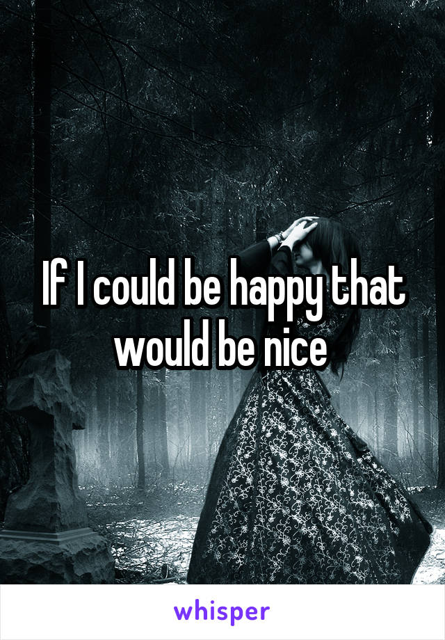 If I could be happy that would be nice