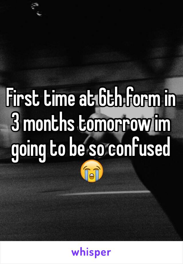 First time at 6th form in 3 months tomorrow im going to be so confused 😭