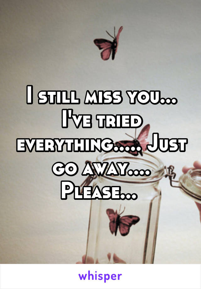 I still miss you... I've tried everything..... Just go away.... Please...