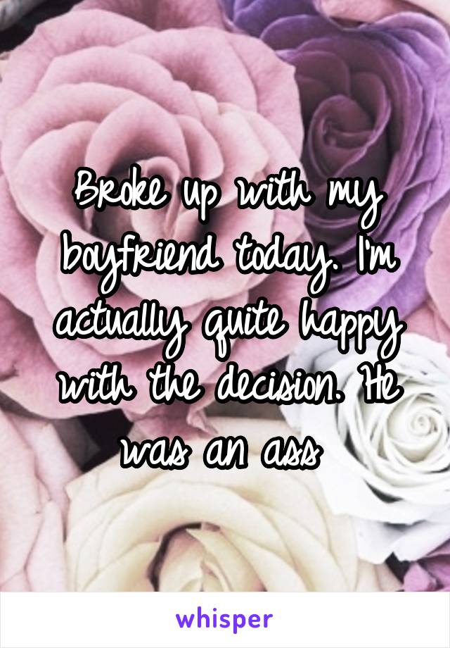 Broke up with my boyfriend today. I'm actually quite happy with the decision. He was an ass