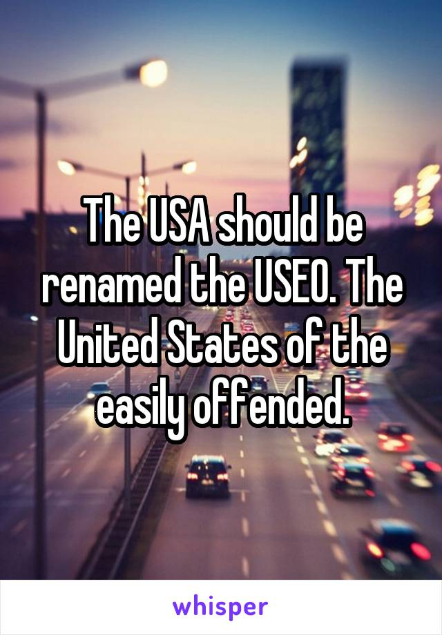 The USA should be renamed the USEO. The United States of the easily offended.