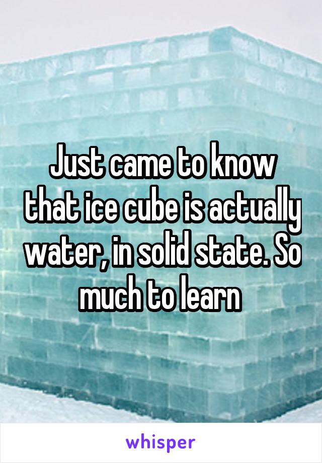 Just came to know that ice cube is actually water, in solid state. So much to learn