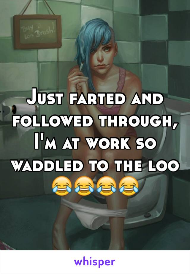 Just farted and followed through, I'm at work so waddled to the loo 😂😂😂😂