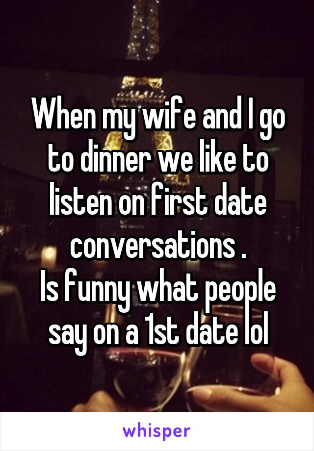 When my wife and I go to dinner we like to listen on first date conversations . Is funny what people say on a 1st date lol
