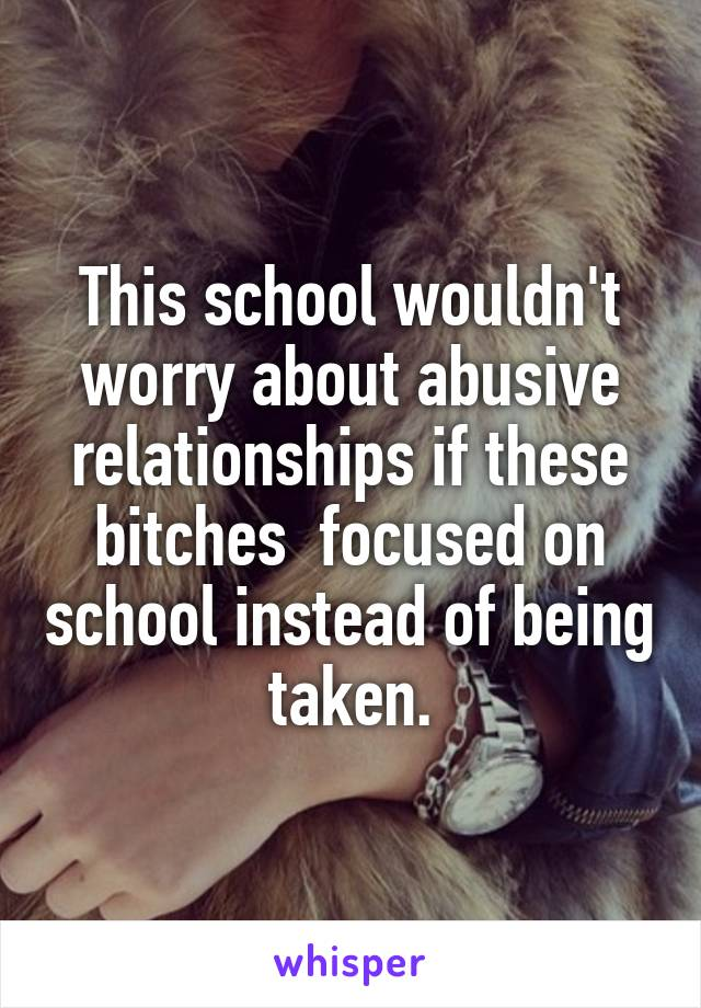 This school wouldn't worry about abusive relationships if these bitches  focused on school instead of being taken.