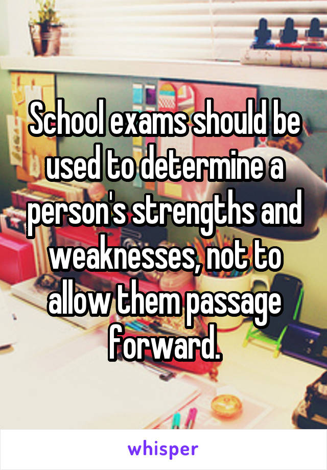 School exams should be used to determine a person's strengths and weaknesses, not to allow them passage forward.