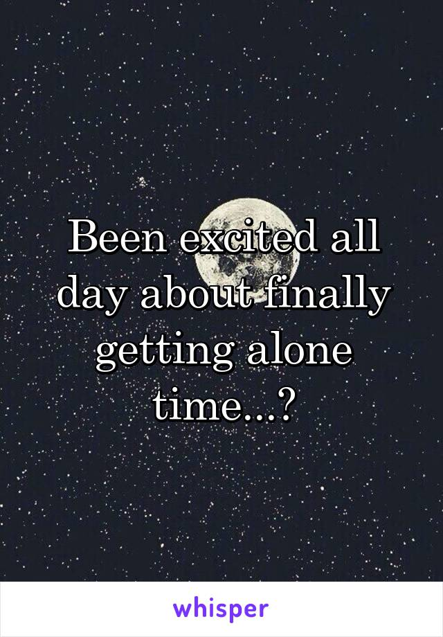 Been excited all day about finally getting alone time...😔