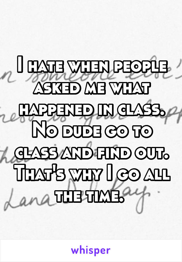 I hate when people asked me what happened in class. No dude go to class and find out. That's why I go all the time.
